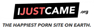 IJUSTCAME.org   The Happiest Porn Site on Earth.